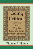 Going Critical: How To and Why To Give and Take Proper Criticism ebook by Thomas P. Hanna