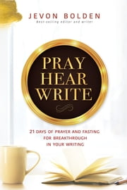 Pray Hear Write - 21 Days of Prayer and Fasting for Breakthrough in Your Writing ebook by Jevon Bolden