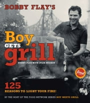 Bobby Flay's Boy Gets Grill - 125 Reasons to Light Your Fire! ebook by Bobby Flay,Julia Moskin,John Dolan,Gentl & Hyers