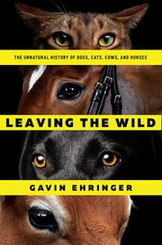 Leaving the Wild: The Unnatural History of Dogs, Cats, Cows, and Horses ebook by Gavin Ehringer
