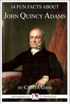 14 Fun Facts About John Quincy Adams ebook by Cullen Gwin