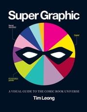 Super Graphic - A Visual Guide to the Comic Book Universe ebook by Tim Leong
