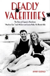 "Deadly Valentines - The Story of Capone's Henchman ""Machine Gun"" Jack McGurn and Louise Rolfe, His Blonde Alibi ebook by Jeffrey Gusfield"