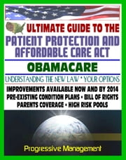 Ultimate Guide to the Patient Protection and Affordable Care Act (PPACA or ACA) - Understanding Obamacare and Your Health Care Insurance Options, New Plans, Programs, Bill of Rights ebook by Kobo.Web.Store.Products.Fields.ContributorFieldViewModel