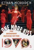 One More Kiss - The Broadway Musical in the 1970s ebook by Ethan Mordden