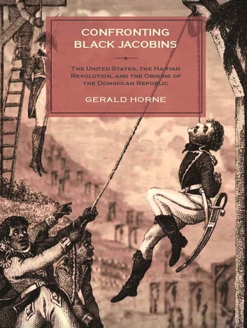 Confronting Black Jacobins - The U.S., the Haitian Revolution, and the Origins of the Dominican Republic ebook by Gerald Horne