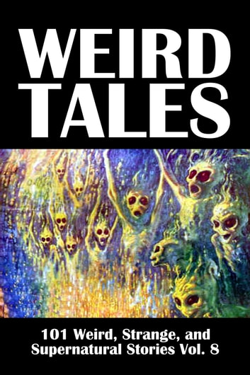 Weird Tales: 101 Weird, Strange, and Supernatural Stories Volume 8 ebook by Various