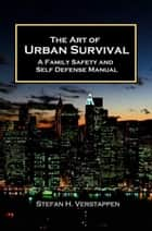 The Art of Urban Survival: A family safety and self defense manual ebook by Stefan Verstappen