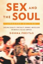 Sex and the Soul, Updated Edition - Juggling Sexuality, Spirituality, Romance, and Religion on America's College Campuses ebook by Donna Freitas