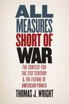All Measures Short of War - The Contest for the Twenty-First Century and the Future of American Power ebook by Thomas Wright