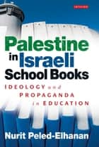 Palestine in Israeli School Books - Ideology and Propaganda in Education ebook by Nurit Peled-Elhanan
