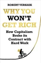 Why You Won't Get Rich - How Capitalism Broke its Contract with Hard Work ebook by Robert Verkaik