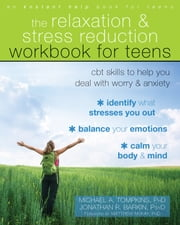 The Relaxation and Stress Reduction Workbook for Teens - CBT Skills to Help You Deal with Worry and Anxiety eBook by Michael A. Tompkins, PhD, ABPP,...