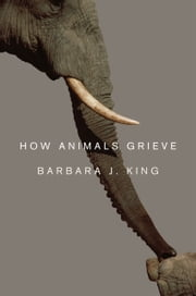 How Animals Grieve ebook by Barbara J. King