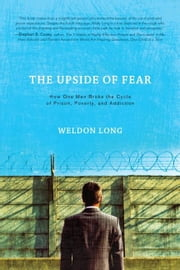 The Upside of Fear: How One Man Broke The Cycle of Prison Poverty and Addiction ebook by Long,Weldon