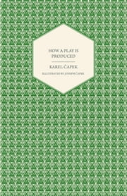 How a Play is Produced - Illustrated by Joseph Capek ebook by Karel Capek