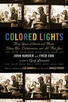 Colored Lights - Forty Years of Words and Music, Show Biz, Collaboration, and All That Jazz ebook by John Kander, Fred Ebb, Greg Lawrence,...