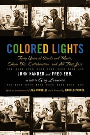 Colored Lights - Forty Years of Words and Music, Show Biz, Collaboration, and All That Jazz ebook by John Kander,Fred Ebb,Greg Lawrence,Liza Minnelli,Harold Prince