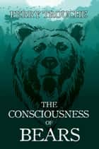 The Consciousness of Bears ebook by Perry Trouche