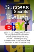 Success Secrets For Selling On eBay - Learn To Sell On Ebay And Become An Ebay Powerseller With These Small Business Ideas And Ebay Secrets On Starting An Ebay Business, What To Sell On Ebay And Other Ways To Make Money On Ebay ebook by Christina C. Williams
