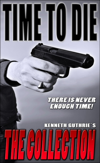 Time To Die: The Collection ebook by Kenneth Guthrie