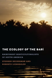The Ecology of the Barí - Rainforest Horticulturalists of South America ebook by Stephen Beckerman,Roberto Lizarralde