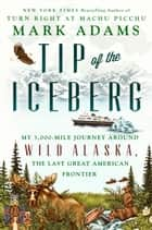 Tip of the Iceberg - My 3,000-Mile Journey Around Wild Alaska, the Last Great American Frontier ebook by Mark Adams