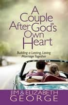A Couple After God's Own Heart - Building a Lasting, Loving Marriage Together ebook by Jim George, Elizabeth George