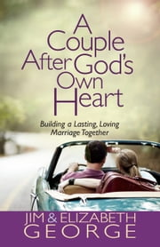 A Couple After God's Own Heart - Building a Lasting, Loving Marriage Together ebook by Jim George,Elizabeth George