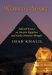 Worlds Apart - Selected Essays on Ancient Egyptian and Early Christian Thought ebook by Ihab Khalil