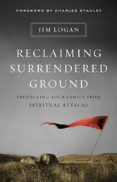 Reclaiming Surrendered Ground - Protecting Your Family from Spiritual Attacks ebook by Jim Logan