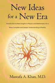 New Ideas for a New Era - Introduction to New Insights in Physics and Mathematics for a More Complete and Deeper Understanding of Reality ebook by Mustafa A. Khan, M.D.