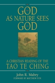 God As Nature Sees God: A Christian Reading of the Tao Te Ching ebook by John R. Mabry
