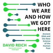 Who We Are and How We Got Here - Ancient DNA and the New Science of the Human Past audiobook by David Reich