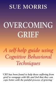 Overcoming Grief - A Self-Help Guide Using Cognitive Behavioural Techniques ebook by Sue Morris