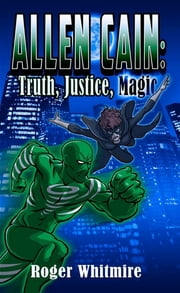 Allen Cain: Truth, Justice, Magic ebook by Roger Whitmire