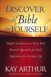 Discover the Bible for Yourself - *Helpful introductions to every book *Practical approaches for study *Applications for everyday life ebook by Kay Arthur