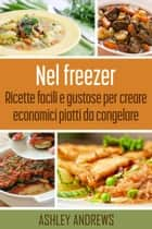 Nel freezer: Ricette facili e gustose per creare economici piatti da congelare ebook by Ashley Andrews