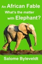 An African Fable: What's The Matter With Elephant ebook by Salome Byleveldt