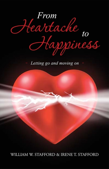 From Heartache to Happiness - Letting go and moving on ebook by William W. & Irene T. Stafford