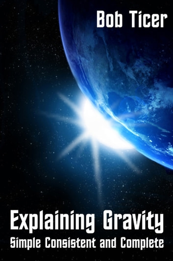 Explaining Gravity Simple Consistent And Complete ebook by Bob Ticer