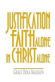 Justification By Faith Alone In Christ Alone ebook by Grace   Dola Balogun