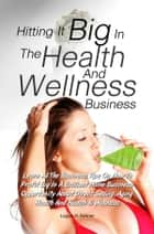 Hitting It Big In The Health And Wellness Business ebook by Logan H. Palmer
