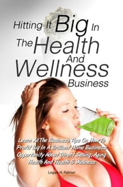 Hitting It Big In The Health And Wellness Business - Learn All The Business Tips On How To Profit Big In A Brilliant Home Business Opportunity About Direct Selling, Aging Health And Health & Wellness ebook by Logan H. Palmer
