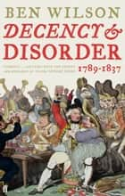 Decency and Disorder - The Age of Cant 1789-1837 ebook by Ben Wilson