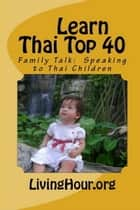 Learn Thai Top 40: Family Talk: Speaking to Thai Children (with Thai Script) ebook by eLearnThai.com