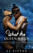What the Queen Wills: A Gender Swapped Cinderella Retelling - Naughty Fairy Tales, #1 ebook by AJ Tipton