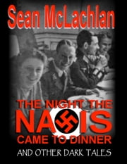 The Night the Nazis Came to Dinner, and other dark tales ebook by Sean McLachlan