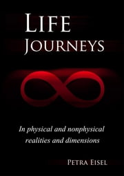 Life Journeys - In physical and nonphysical realities and dimensions ebook by Petra Eisel