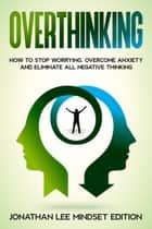 Overthinking: How to Stop Worrying, Overcome Anxiety and Eliminate all Negative Thinking ebook by Jonathan Lee Mindset Editions